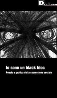 Io sono un black bloc. Poesia e pratica della sovversione sociale