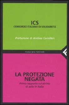 La Protezione negata. Primo rapporto sul diritto di asilo in Italia