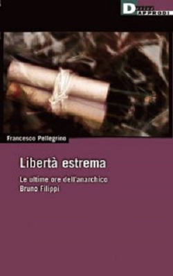 Liberta' estrema. Le ultime ore dell'anarchico Bruno Filippi